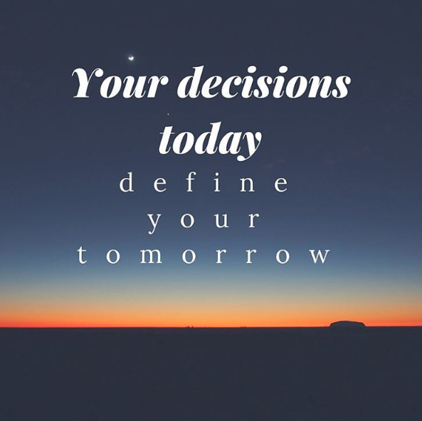 Your decisions today define your tomorrow